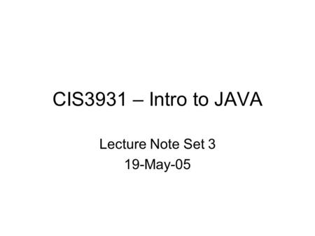 CIS3931 – Intro to JAVA Lecture Note Set 3 19-May-05.