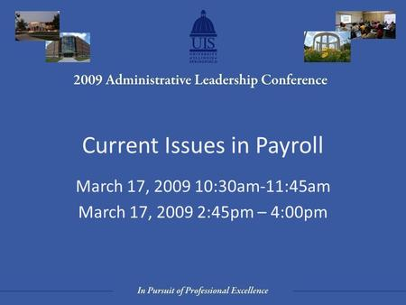 Current Issues in Payroll March 17, 2009 10:30am-11:45am March 17, 2009 2:45pm – 4:00pm.