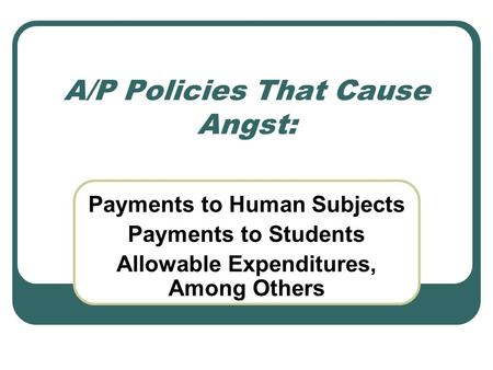 A/P Policies That Cause Angst: Payments to Human Subjects Payments to Students Allowable Expenditures, Among Others.