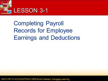 CENTURY 21 ACCOUNTING © 2009 South-Western, Cengage Learning LESSON 3-1 Completing Payroll Records for Employee Earnings and Deductions.
