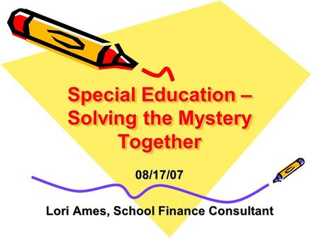 Special Education – Solving the Mystery Together 08/17/07 Lori Ames, School Finance Consultant.
