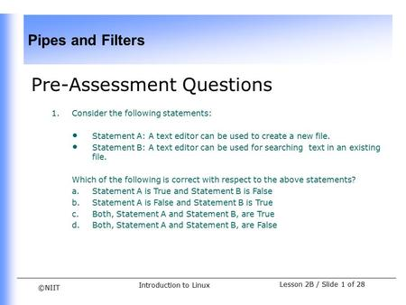 ©NIIT Pipes and Filters Lesson 2B / Slide 1 of 28 Introduction to Linux Pre-Assessment Questions 1.Consider the following statements: Statement A: A text.