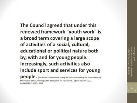 The Council agreed that under this renewed framework youth work is a broad term covering a large scope of activities of a social, cultural, educational.