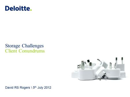 Deloitte UK screen 4:3 (19.05 cm x 25.40 cm) © 2012 Deloitte MCS Limited. All rights reserved. Storage Challenges Client Conundrums David RS Rogers \ 5.