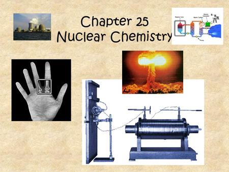 Chapter 25 Nuclear Chemistry Chemical Reactions- A rearrangement of atoms and molecules by breaking and forming bonds -involves electrons Nuclear Reactions-