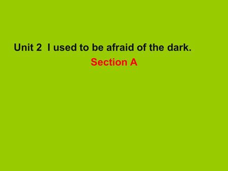 Unit 2 I used to be afraid of the dark. Section A.