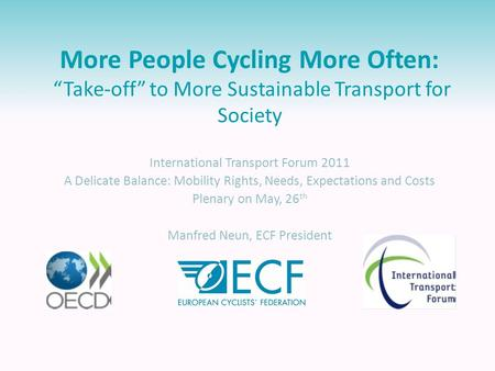 "More People Cycling More Often: ""Take-off"" to More Sustainable Transport for Society International Transport Forum 2011 A Delicate Balance: Mobility Rights,"