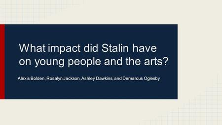 What impact did Stalin have on young people and the arts? Alexis Bolden, Rosalyn Jackson, Ashley Dawkins, and Demarcus Oglesby.
