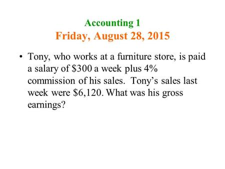 Accounting 1 Friday, August 28, 2015 Tony, who works at a furniture store, is paid a salary of $300 a week plus 4% commission of his sales. Tony's sales.