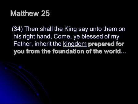 Matthew 25   (34) Then shall the King say unto them on his right hand, Come, ye blessed of my Father, inherit the kingdom prepared for you from the foundation.