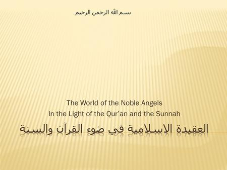 The World of the Noble Angels In the Light of the Qur'an and the Sunnah بسم الله الرحمن الرحيم.