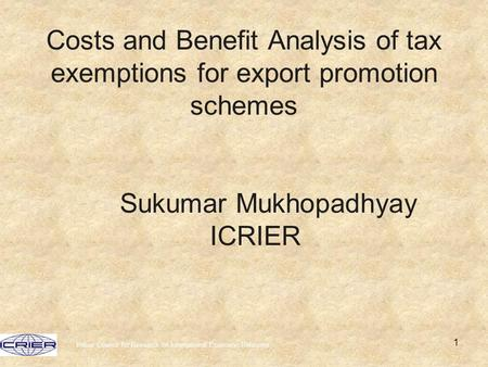 Indian Council for Research on International Economic Relations 1 Costs and Benefit Analysis of tax exemptions for export promotion schemes Sukumar Mukhopadhyay.