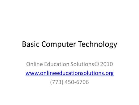Basic Computer Technology Online Education Solutions© 2010 www.onlineeducationsolutions.org (773) 450-6706.