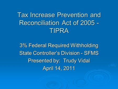 Tax Increase Prevention and Reconciliation Act of 2005 - TIPRA Tax Increase Prevention and Reconciliation Act of 2005 - TIPRA 3% Federal Required Withholding.