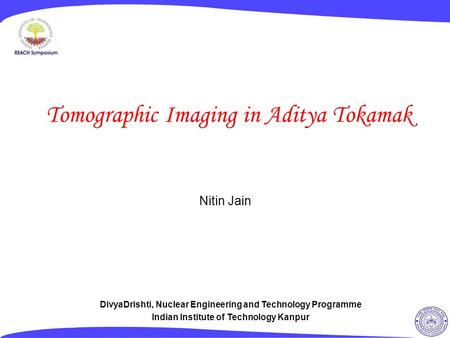 Tomographic Imaging in Aditya Tokamak Nitin Jain DivyaDrishti, Nuclear Engineering and Technology Programme Indian Institute of Technology Kanpur.