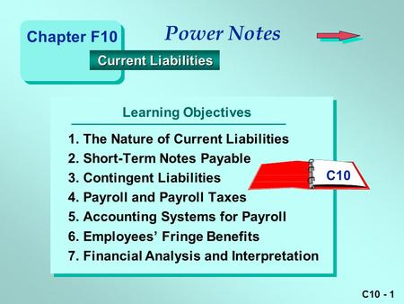 C10 - 1 Learning Objectives Power Notes 1.The Nature of Current Liabilities 2.Short-Term Notes Payable 3.Contingent Liabilities 4.Payroll and Payroll Taxes.