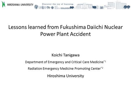 Lessons learned from Fukushima Daiichi Nuclear Power Plant Accident Koichi Tanigawa Department of Emergency and Critical Care Medicine *1 Radiation Emergency.