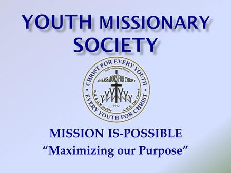 "MISSION IS-POSSIBLE ""Maximizing our Purpose"". Leader:The purpose of the Youth Missionary Society is and remains: Youth: We are members of the Youth Missionary."