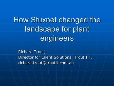 How Stuxnet changed the landscape for plant engineers Richard Trout, Director for Client Solutions, Trout I.T.