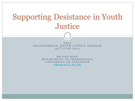 NAYJ TRANSFORMING YOUTH JUSTICE SEMINAR 24 TH JUNE 2014 DR SAM KING DEPARTMENT OF CRIMINOLOGY UNIVERSITY OF LEICESTER Supporting Desistance.