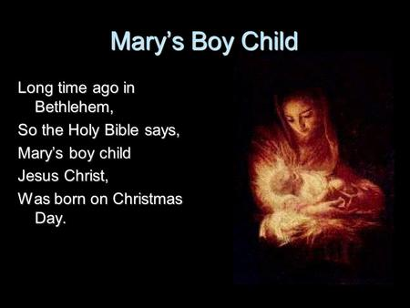 Mary's Boy Child Long time ago in Bethlehem, So the Holy Bible says,