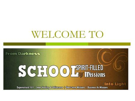 WELCOME TO. Curriculum  Supernatural 101  Inner Healing and Deliverance  Short-Missions Training  Business As Mission.