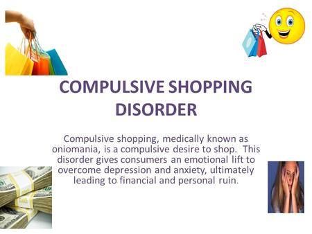 COMPULSIVE SHOPPING DISORDER Compulsive shopping, medically known as oniomania, is a compulsive desire to shop. This disorder gives consumers an emotional.