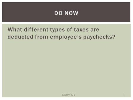 What different types of taxes are deducted from employee's paychecks? LESSON 12-2 1 DO NOW.