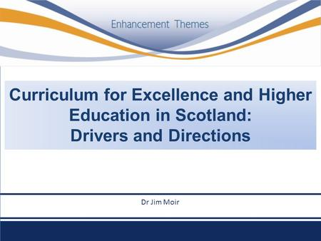 Curriculum for Excellence and Higher Education in Scotland: Drivers and Directions le goes here Dr Jim Moir.