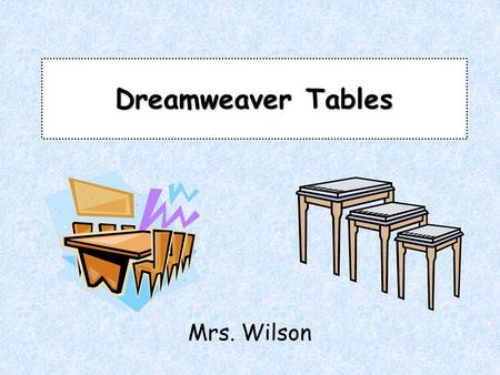 Dreamweaver Tables Mrs. Wilson. Prior Knowledge –What HTML tags were used to create a table? –Why are tables an important web development tool? –Predict: