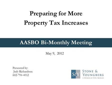 AASBO Bi-Monthly Meeting Preparing for More Property Tax Increases May 9, 2012 Presented by: Judy Richardson 602-794-4012.