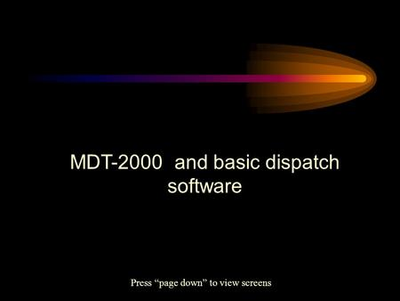 "MDT-2000 and basic dispatch software Press ""page down"" to view screens."