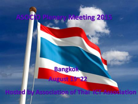 ASOCIO Plenary Meeting 2015 Bangkok August 19~22 Hosted by Association of Thai ICT Association 1.