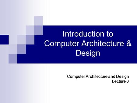 Introduction to Computer Architecture & Design Computer Architecture and Design Lecture 0.