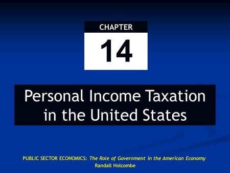 14 CHAPTER Personal Income Taxation in the United States PUBLIC SECTOR ECONOMICS: The Role of Government in the American Economy Randall Holcombe.