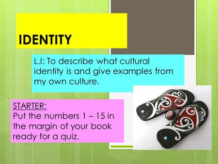 IDENTITY L.I: To describe what cultural identity is and give examples from my own culture. STARTER: Put the numbers 1 – 15 in the margin of your book ready.