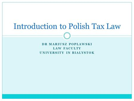 DR MARIUSZ POPŁAWSKI LAW FACULTY UNIVERSITY IN BIALYSTOK Introduction to Polish Tax Law.