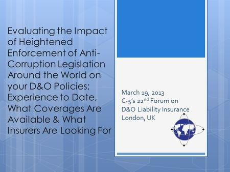 Evaluating the Impact of Heightened Enforcement of Anti- Corruption Legislation Around the World on your D&O Policies; Experience to Date, What Coverages.