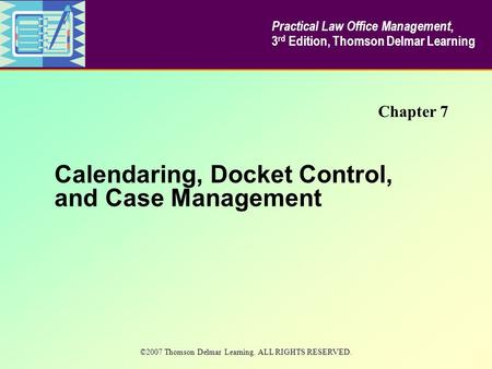 Calendaring, Docket Control, and Case Management Chapter 7 Practical Law Office Management, 3 rd Edition, Thomson Delmar Learning ©2007 Thomson Delmar.