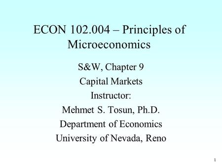 1 ECON 102.004 – Principles of Microeconomics S&W, Chapter 9 Capital Markets Instructor: Mehmet S. Tosun, Ph.D. Department of Economics University of Nevada,