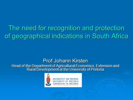 The need for recognition and protection of geographical indications in South Africa Prof Johann Kirsten Head of the Department of Agricultural Economics,