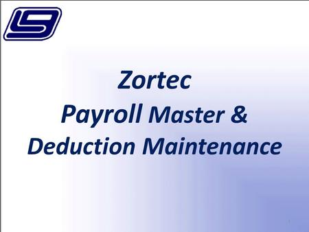 1 Zortec Payroll Master & Deduction Maintenance. 2 In this section, we will cover Set up and Maintenance of Screens 1-6 of LGC's Zortec Payroll.
