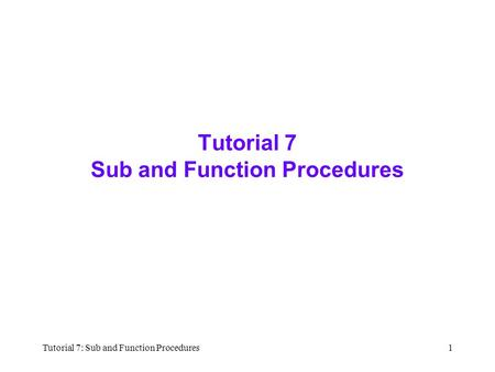 Tutorial 7: Sub and Function Procedures1 Tutorial 7 Sub and Function Procedures.