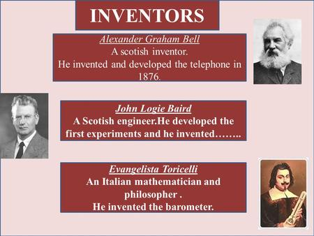 INVENTORS Alexander Graham Bell A scotish inventor. He invented and developed the telephone in 1876. John Logie Baird A Scotish engineer.He developed the.
