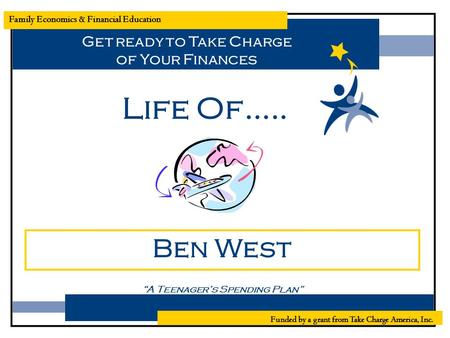 "Family Economics & Financial Education Life Of….. Ben West ""A Teenager's Spending Plan"" Funded by a grant from Take Charge America, Inc. Get ready to Take."