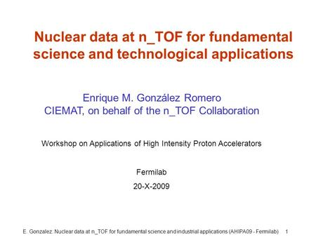 E. Gonzalez: Nuclear data at n_TOF for fundamental science and industrial applications (AHIPA09 - Fermilab) 1 Nuclear data at n_TOF for fundamental science.