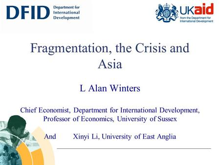 Fragmentation, the Crisis and Asia L Alan Winters Chief Economist, Department for International Development, Professor of Economics, University of Sussex.