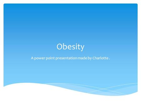 Obesity A power point presentation made by Charlotte.