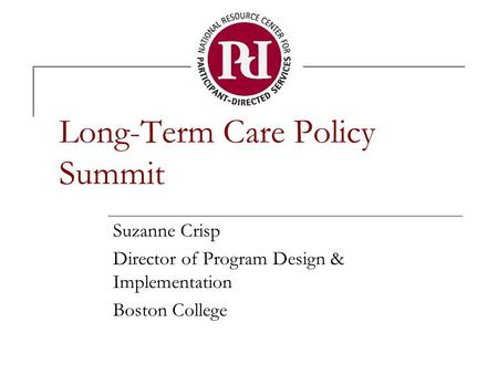 Long-Term Care Policy Summit Suzanne Crisp Director of Program Design & Implementation Boston College.
