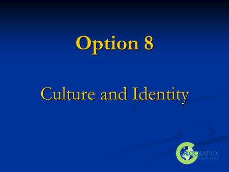 Option 8 <strong>Culture</strong> and Identity. Outline of Presentation Content of Option Content of Option Linkages Linkages Resources and activities Resources and activities.